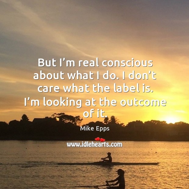 But I'm real conscious about what I do. I don't care what the label is. I'm looking at the outcome of it. Mike Epps Picture Quote