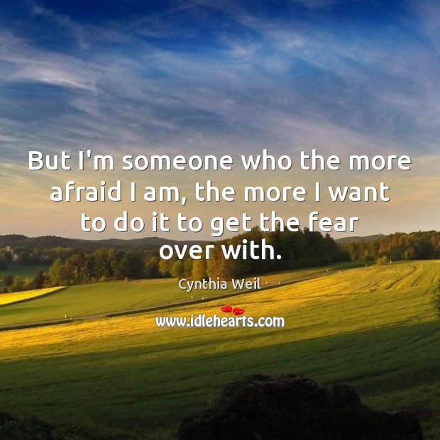 But I'm someone who the more afraid I am, the more I Cynthia Weil Picture Quote