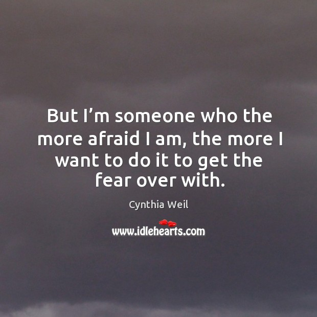 But I'm someone who the more afraid I am, the more I want to do it to get the fear over with. Cynthia Weil Picture Quote