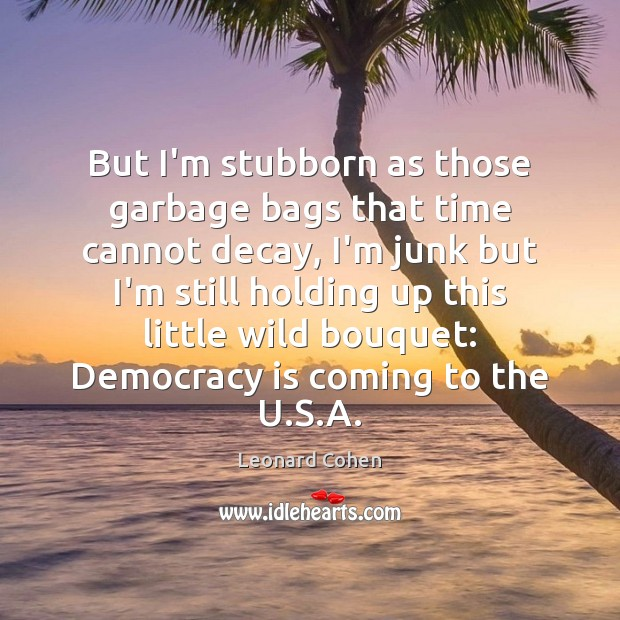 But I'm stubborn as those garbage bags that time cannot decay, I'm Image