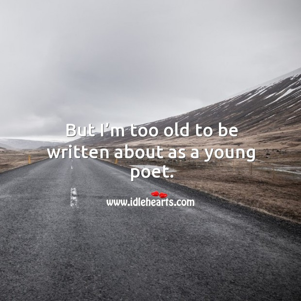 But I'm too old to be written about as a young poet. Image