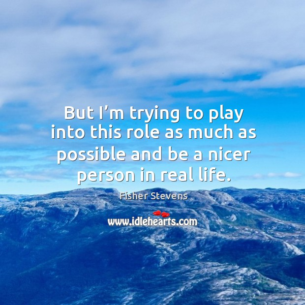 Fisher Stevens Picture Quote image saying: But I'm trying to play into this role as much as possible and be a nicer person in real life.