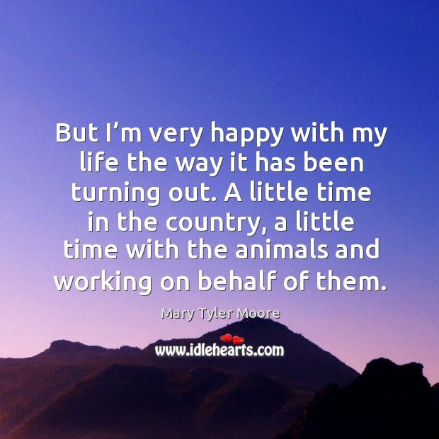 But I'm very happy with my life the way it has been turning out. Mary Tyler Moore Picture Quote