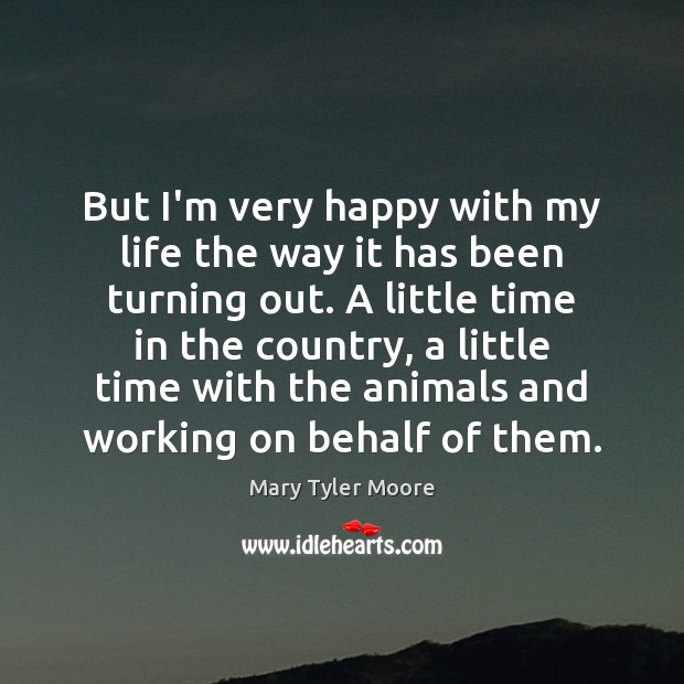 But I'm very happy with my life the way it has been Mary Tyler Moore Picture Quote
