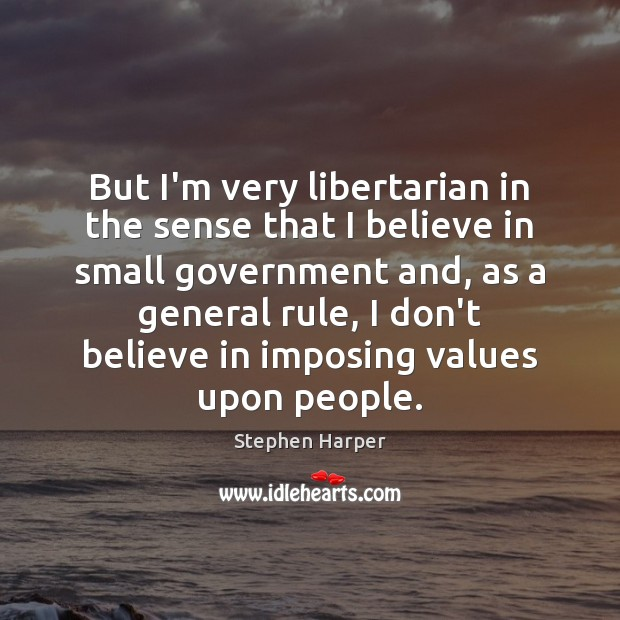But I'm very libertarian in the sense that I believe in small Image