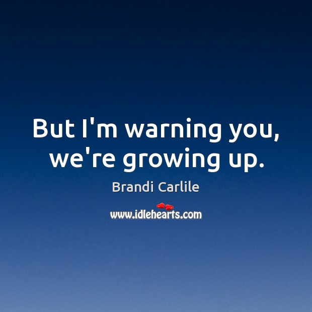 Image, But I'm warning you, we're growing up.