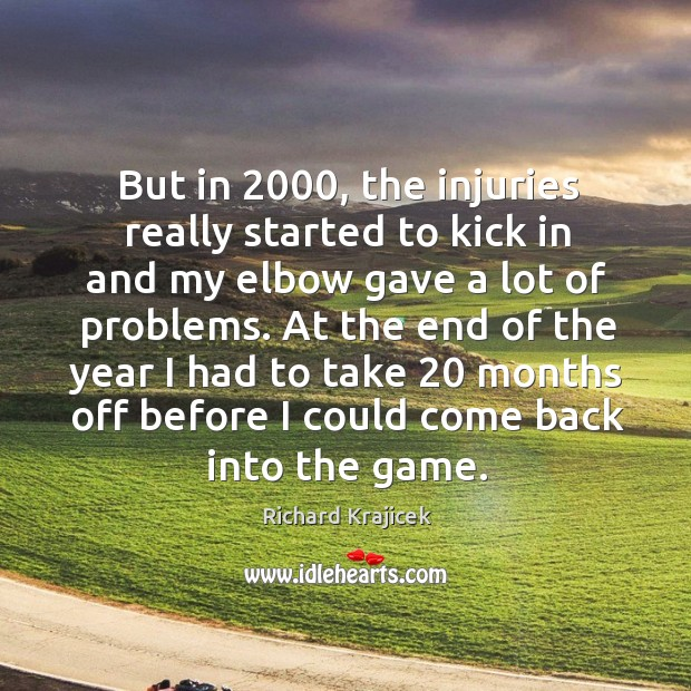 But in 2000, the injuries really started to kick in and my elbow gave a lot of problems. Richard Krajicek Picture Quote