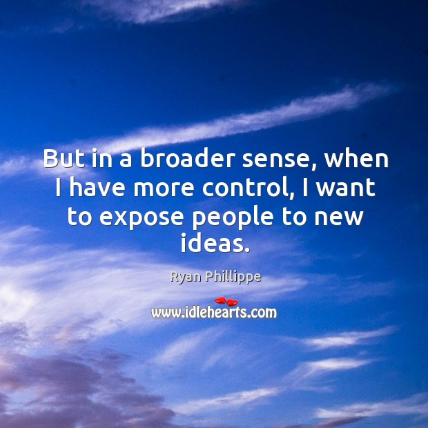 But in a broader sense, when I have more control, I want to expose people to new ideas. Ryan Phillippe Picture Quote