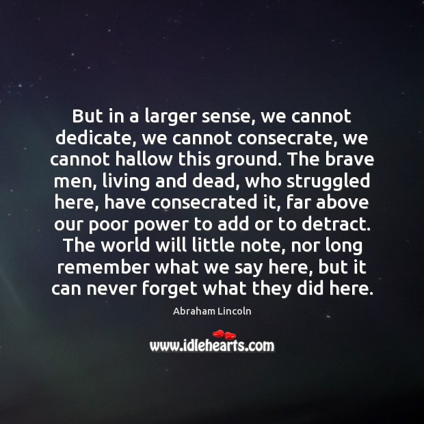 But in a larger sense, we cannot dedicate, we cannot consecrate, we Abraham Lincoln Picture Quote