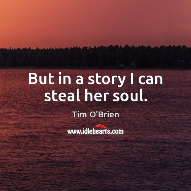 But in a story I can steal her soul. Tim O'Brien Picture Quote
