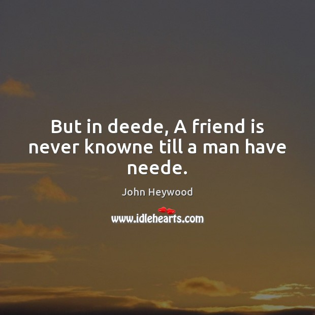 But in deede, A friend is never knowne till a man have neede. John Heywood Picture Quote
