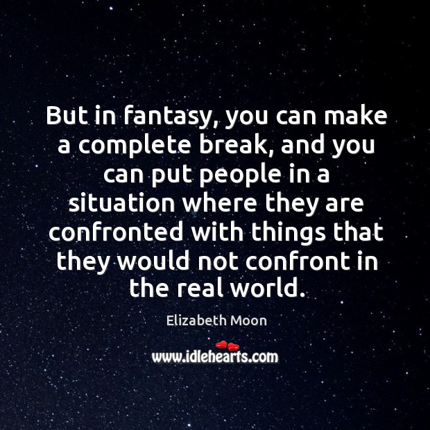 But in fantasy, you can make a complete break, and you can put people in a situation where they are Elizabeth Moon Picture Quote