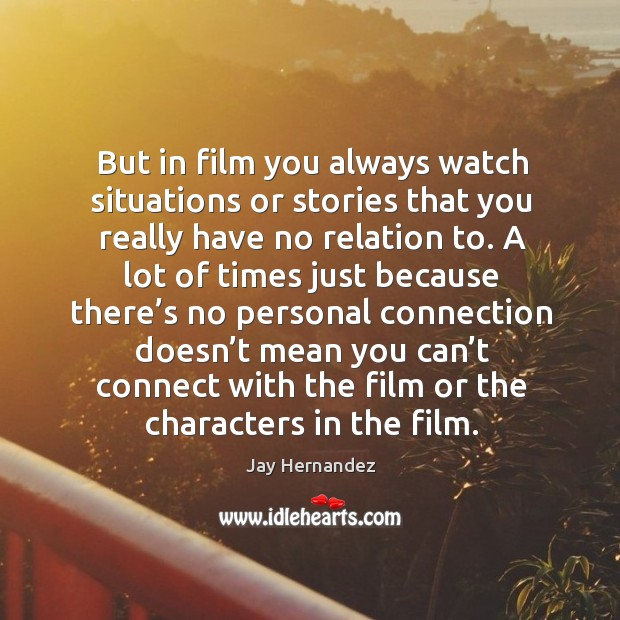 But in film you always watch situations or stories that you really have no relation to. Image