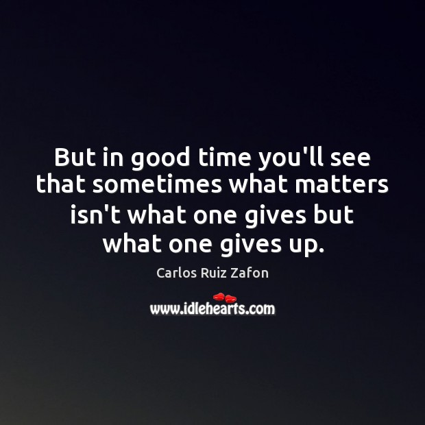 But in good time you'll see that sometimes what matters isn't what Carlos Ruiz Zafon Picture Quote