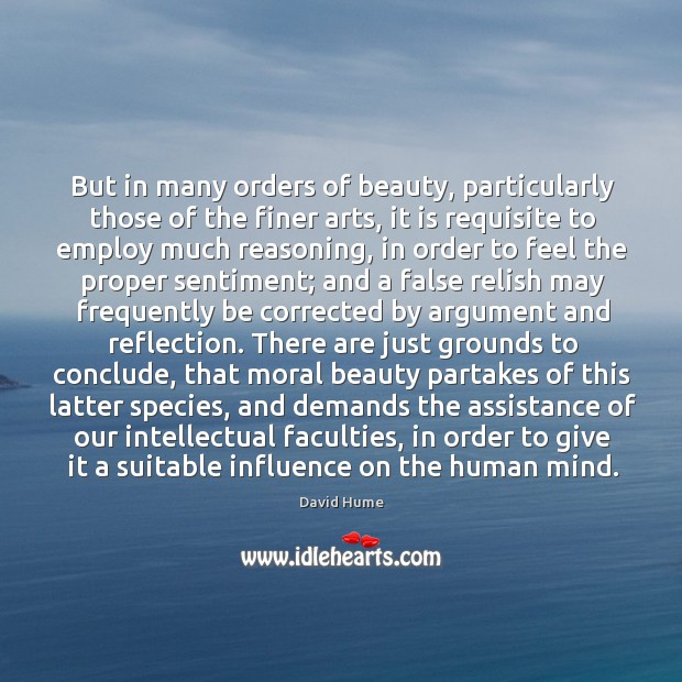But in many orders of beauty, particularly those of the finer arts, David Hume Picture Quote