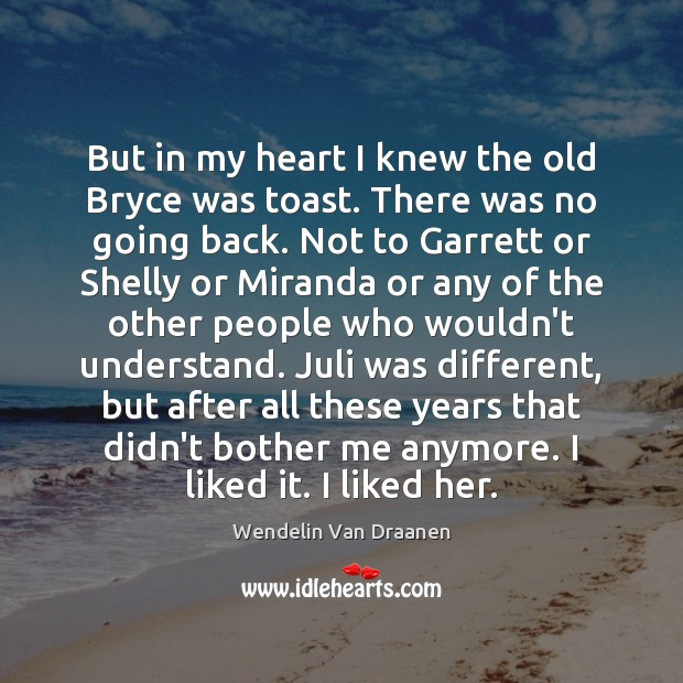 But in my heart I knew the old Bryce was toast. There Wendelin Van Draanen Picture Quote