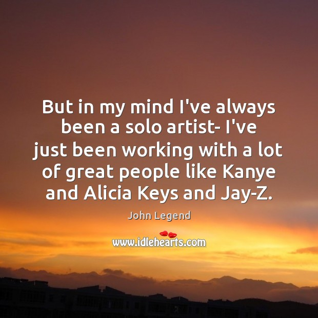 But in my mind I've always been a solo artist- I've just John Legend Picture Quote