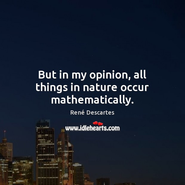 But in my opinion, all things in nature occur mathematically. René Descartes Picture Quote