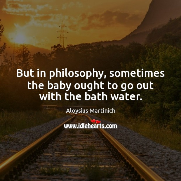 But in philosophy, sometimes the baby ought to go out with the bath water. Image