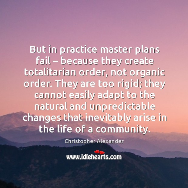 But in practice master plans fail – because they create totalitarian order, not organic order. Christopher Alexander Picture Quote