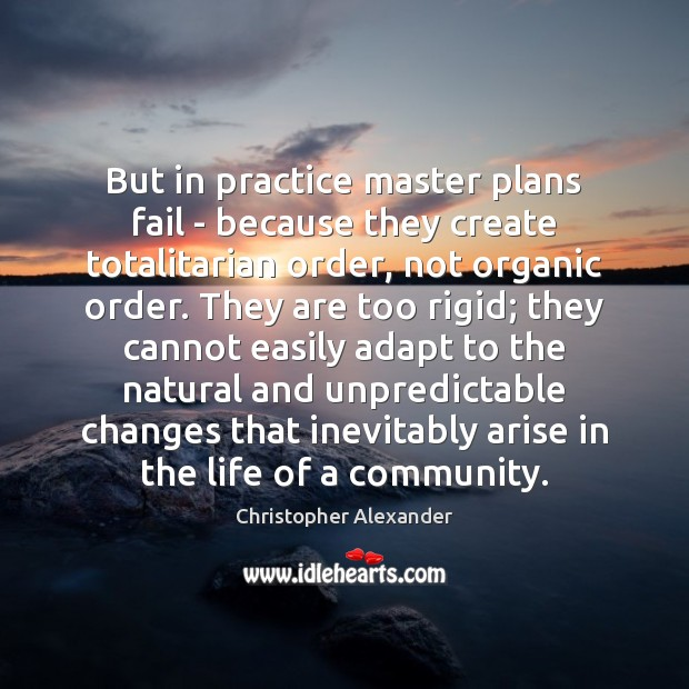 But in practice master plans fail – because they create totalitarian order, Christopher Alexander Picture Quote