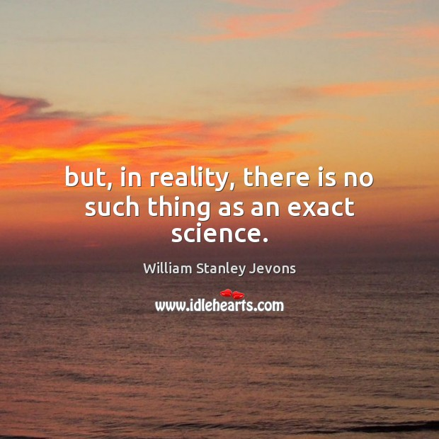 But, in reality, there is no such thing as an exact science. William Stanley Jevons Picture Quote