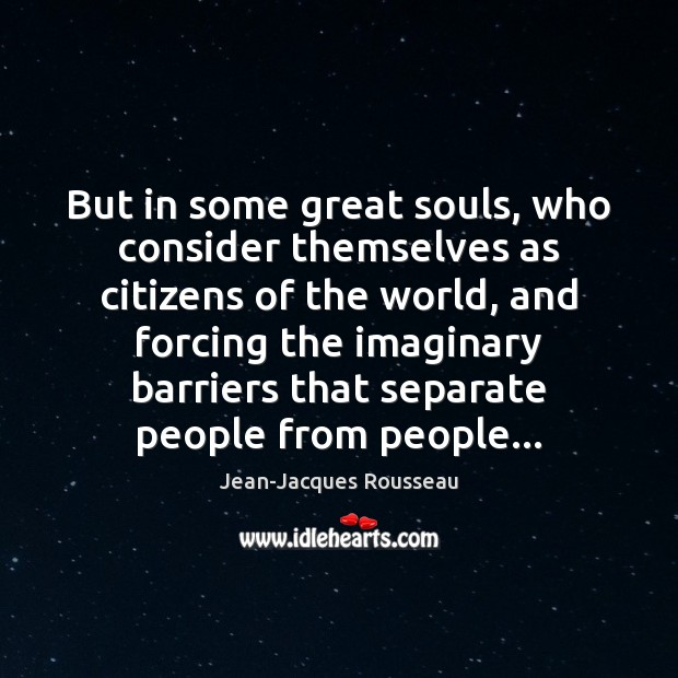 But in some great souls, who consider themselves as citizens of the Jean-Jacques Rousseau Picture Quote