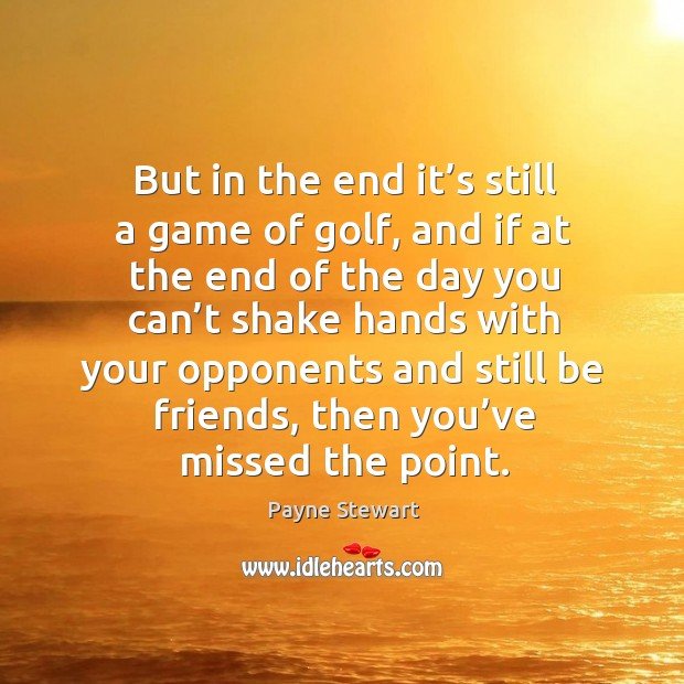 But in the end it's still a game of golf, and if at the end of the day you can't shake hands with Image