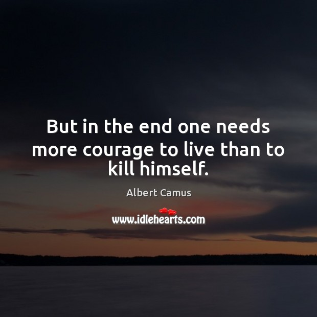 Image, But in the end one needs more courage to live than to kill himself.