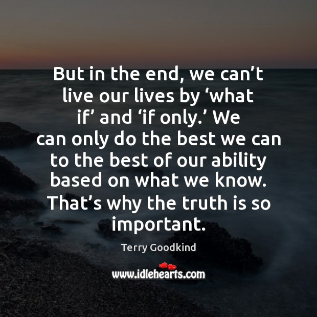 But in the end, we can't live our lives by 'what Terry Goodkind Picture Quote