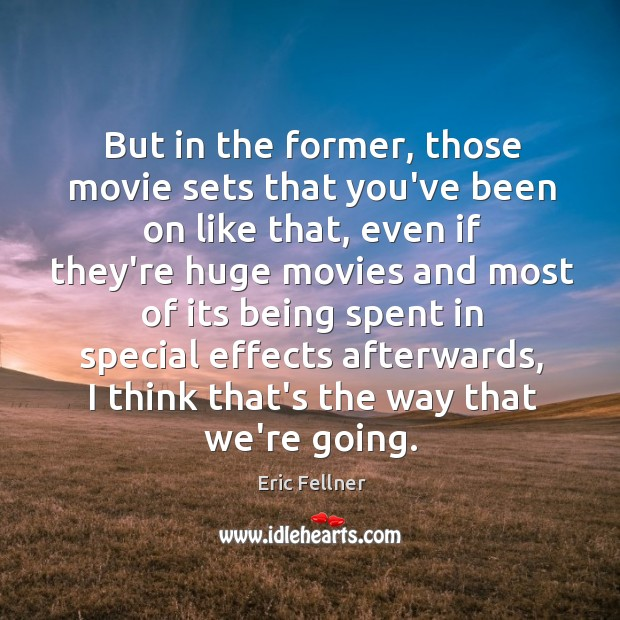But in the former, those movie sets that you've been on like Eric Fellner Picture Quote