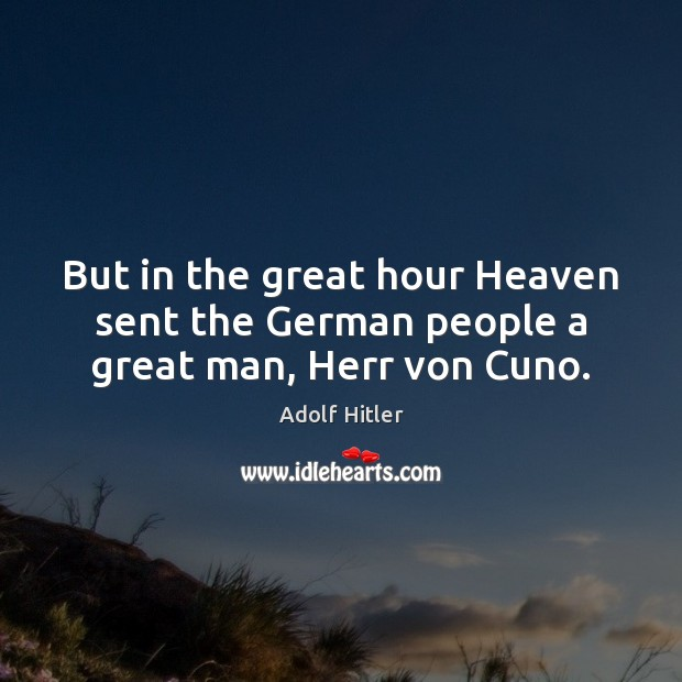 Image, But in the great hour Heaven sent the German people a great man, Herr von Cuno.