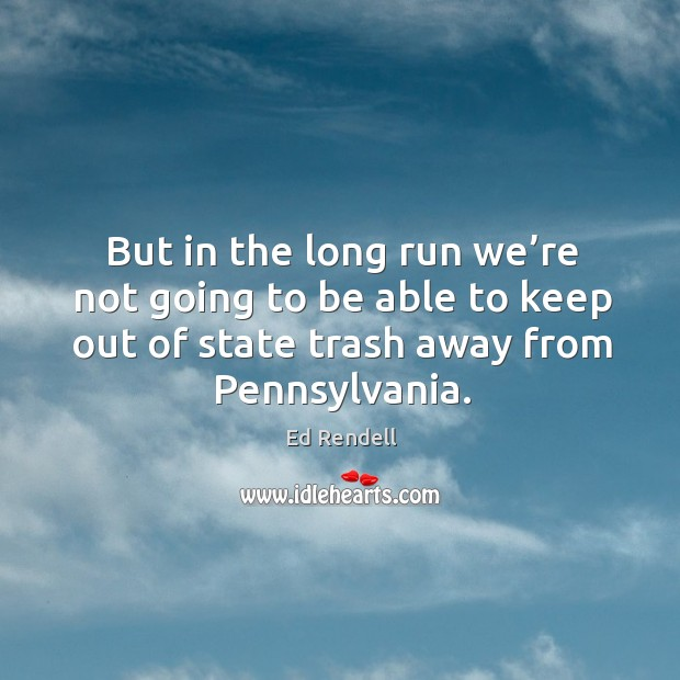 But in the long run we're not going to be able to keep out of state trash away from pennsylvania. Ed Rendell Picture Quote