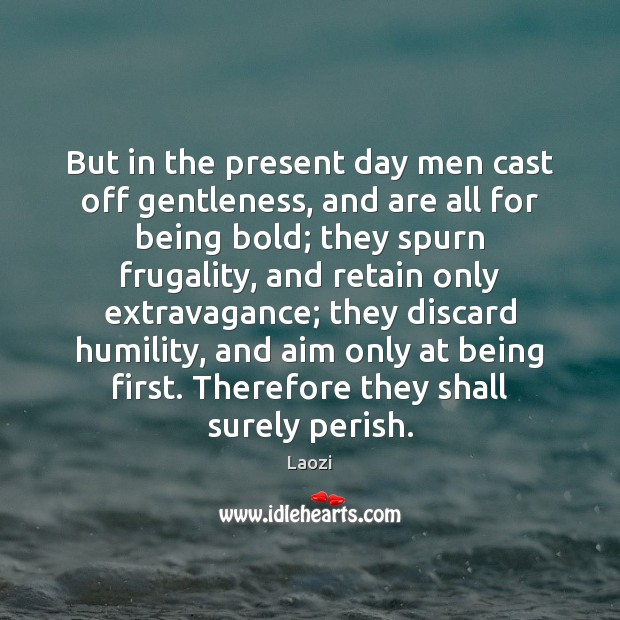 Image, But in the present day men cast off gentleness, and are all