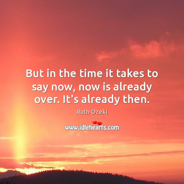 But in the time it takes to say now, now is already over. It's already then. Ruth Ozeki Picture Quote