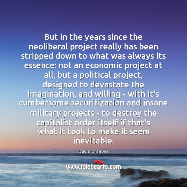 But in the years since the neoliberal project really has been stripped Image
