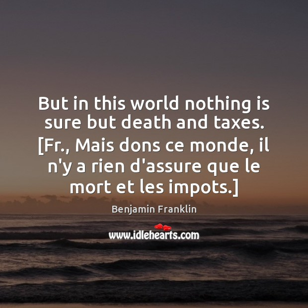But in this world nothing is sure but death and taxes. [Fr., Benjamin Franklin Picture Quote
