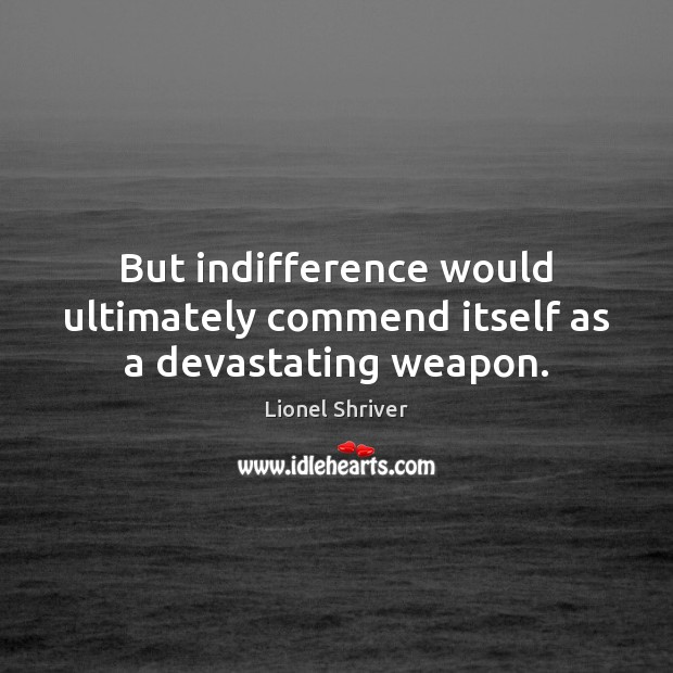 Image, But indifference would ultimately commend itself as a devastating weapon.