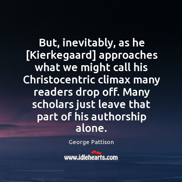But, inevitably, as he [Kierkegaard] approaches what we	might call his Christocentric George Pattison Picture Quote