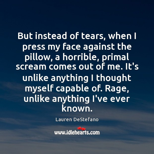 But instead of tears, when I press my face against the pillow, Lauren DeStefano Picture Quote