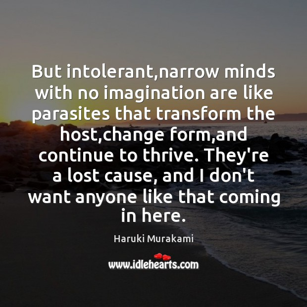 But intolerant,narrow minds with no imagination are like parasites that transform Haruki Murakami Picture Quote