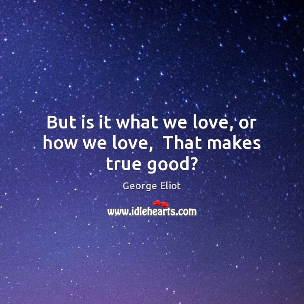 Image, But is it what we love, or how we love,  That makes true good?