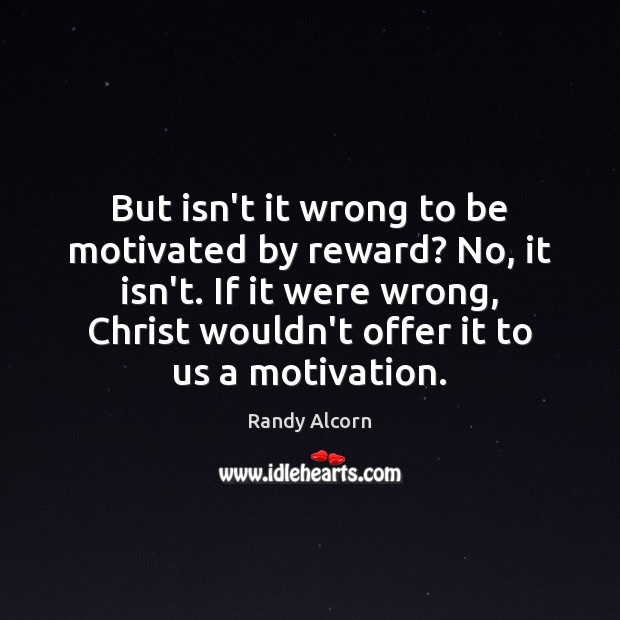 But isn't it wrong to be motivated by reward? No, it isn't. Image