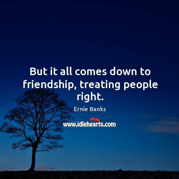 But it all comes down to friendship, treating people right. Image