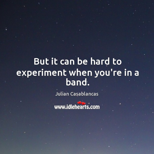 But it can be hard to experiment when you're in a band. Julian Casablancas Picture Quote