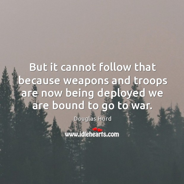 But it cannot follow that because weapons and troops are now being deployed we are bound to go to war. Image