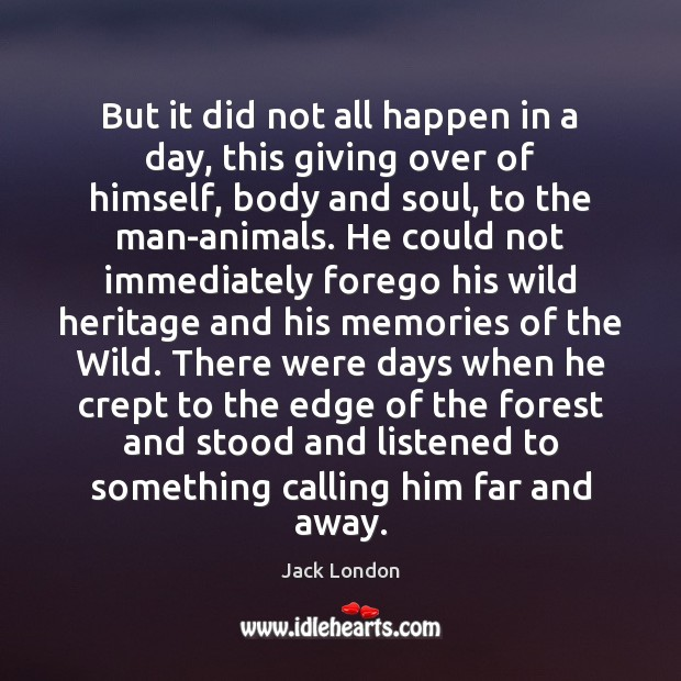 But it did not all happen in a day, this giving over Jack London Picture Quote