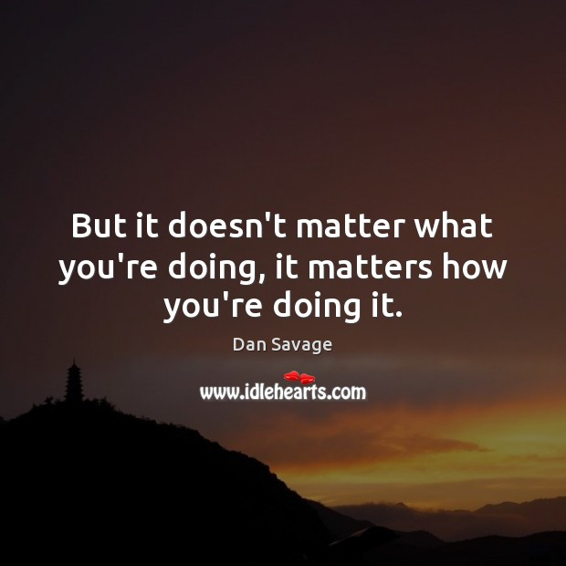 But it doesn't matter what you're doing, it matters how you're doing it. Dan Savage Picture Quote