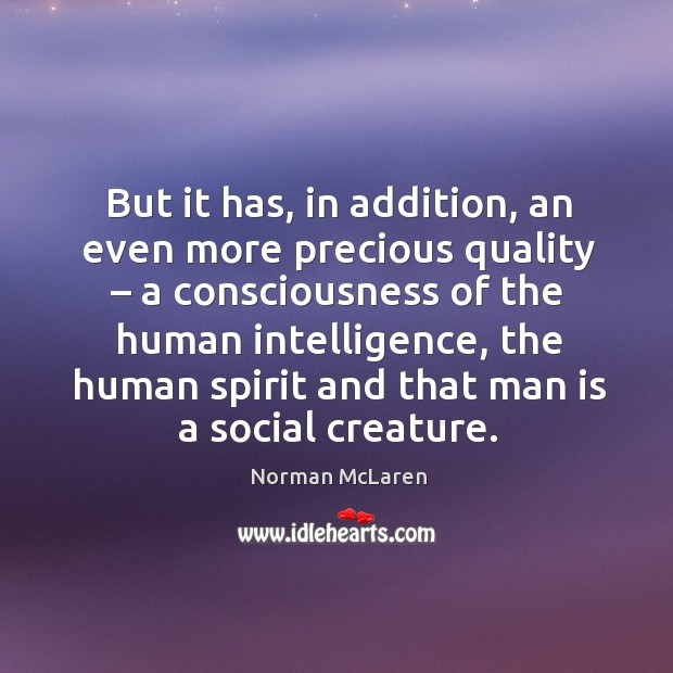 But it has, in addition, an even more precious quality – a consciousness of the human intelligence Image