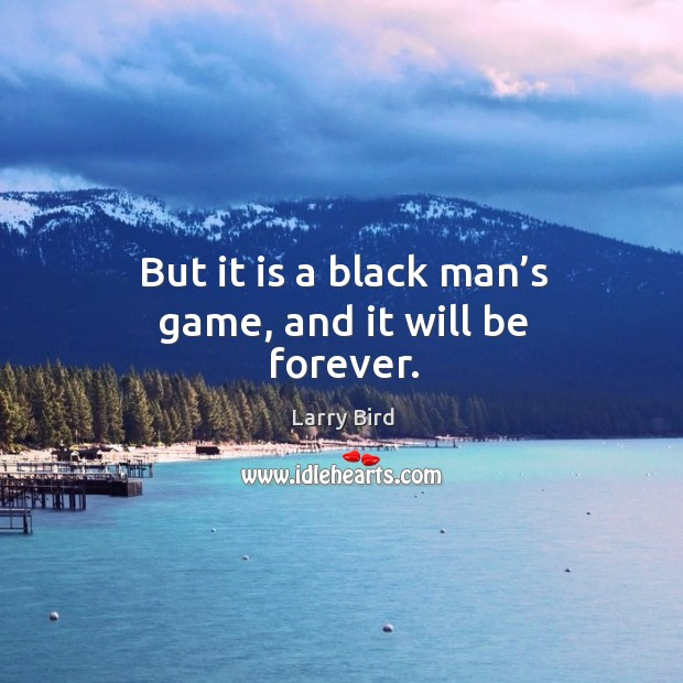 But it is a black man's game, and it will be forever. Larry Bird Picture Quote